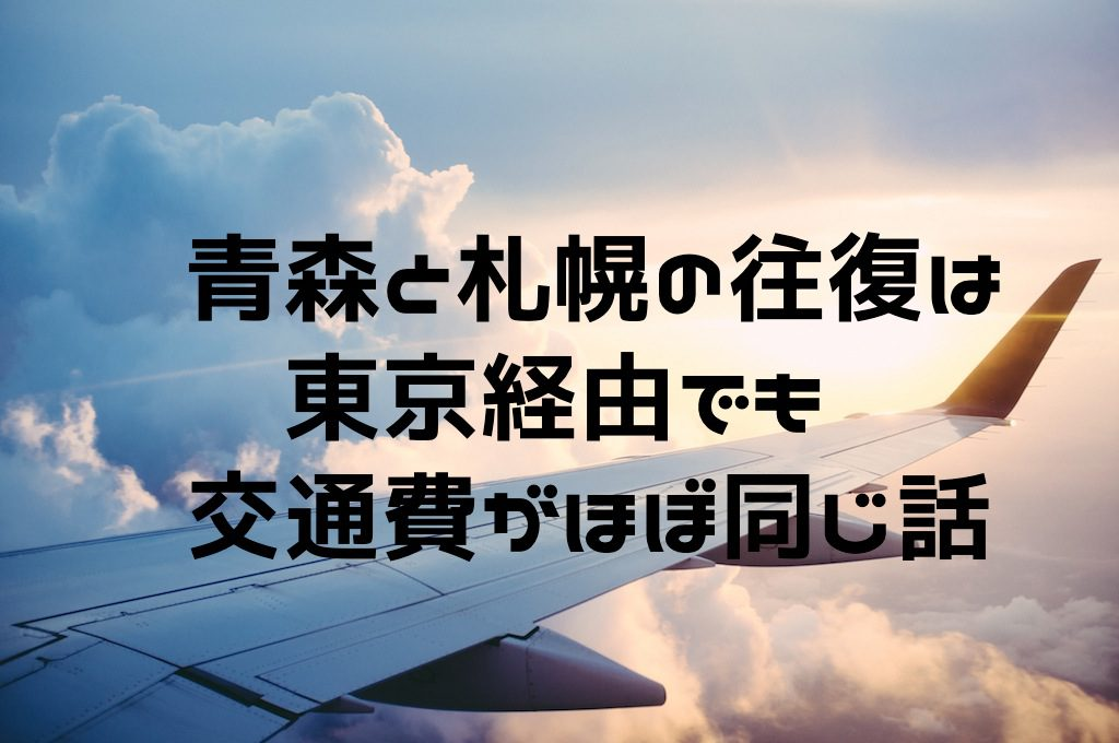 青森と札幌間の交通費は東京経由でもほぼ同じ話